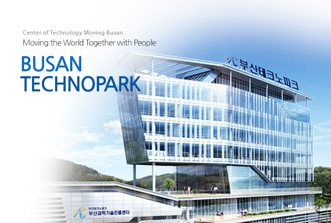 Center of Technology Moving Busan, Moving the World Together with People. BUSAN TECHNOPARK